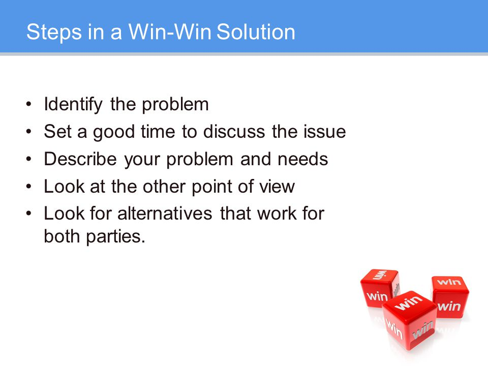 Steps in a Win-Win Solution Identify the problem Set a good time to discuss the issue Describe your problem and needs Look at the other point of view Look for alternatives that work for both parties.