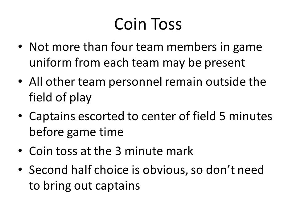Coin Toss Not more than four team members in game uniform from each team may be present All other team personnel remain outside the field of play Captains escorted to center of field 5 minutes before game time Coin toss at the 3 minute mark Second half choice is obvious, so don't need to bring out captains