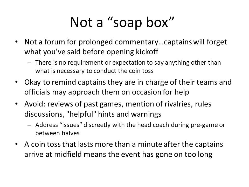 Not a soap box Not a forum for prolonged commentary…captains will forget what you've said before opening kickoff – There is no requirement or expectation to say anything other than what is necessary to conduct the coin toss Okay to remind captains they are in charge of their teams and officials may approach them on occasion for help Avoid: reviews of past games, mention of rivalries, rules discussions, helpful hints and warnings – Address issues discreetly with the head coach during pre-game or between halves A coin toss that lasts more than a minute after the captains arrive at midfield means the event has gone on too long