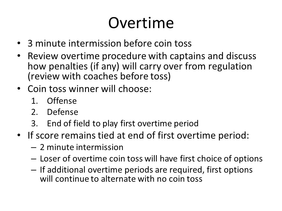 Overtime 3 minute intermission before coin toss Review overtime procedure with captains and discuss how penalties (if any) will carry over from regulation (review with coaches before toss) Coin toss winner will choose: 1.Offense 2.Defense 3.End of field to play first overtime period If score remains tied at end of first overtime period: – 2 minute intermission – Loser of overtime coin toss will have first choice of options – If additional overtime periods are required, first options will continue to alternate with no coin toss
