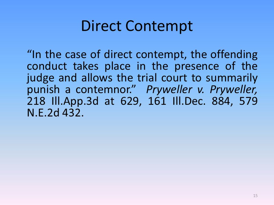 Direct Contempt In the case of direct contempt, the offending conduct takes place in the presence of the judge and allows the trial court to summarily punish a contemnor. Pryweller v.