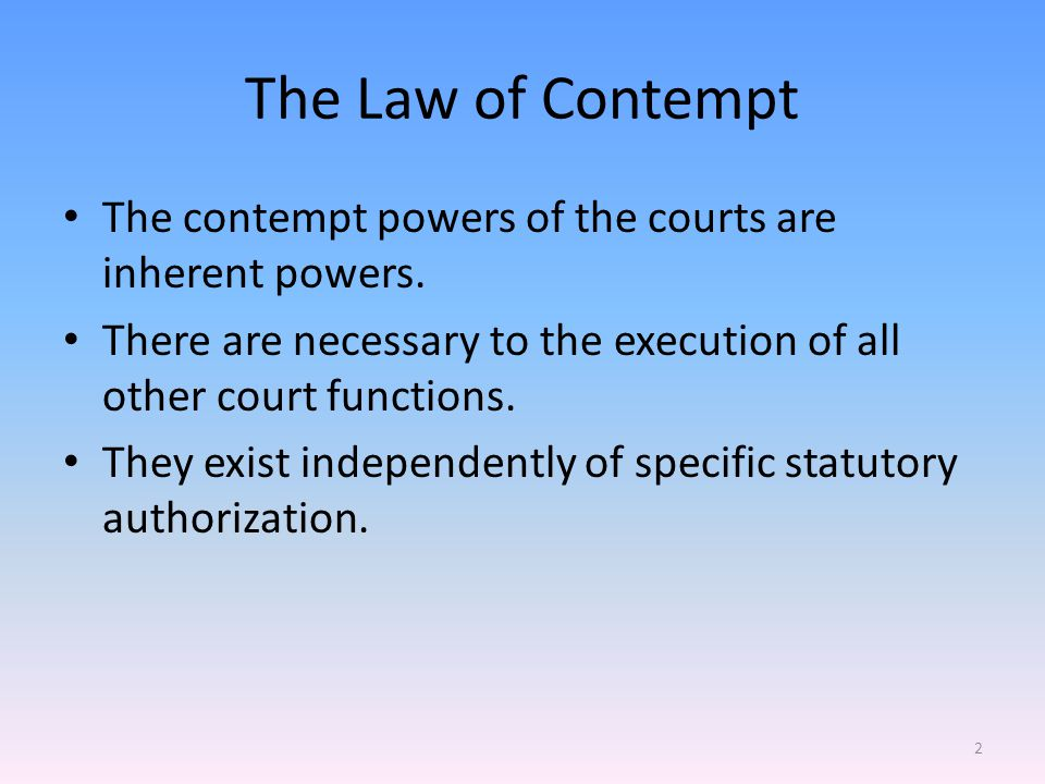 The Law of Contempt The contempt powers of the courts are inherent powers.