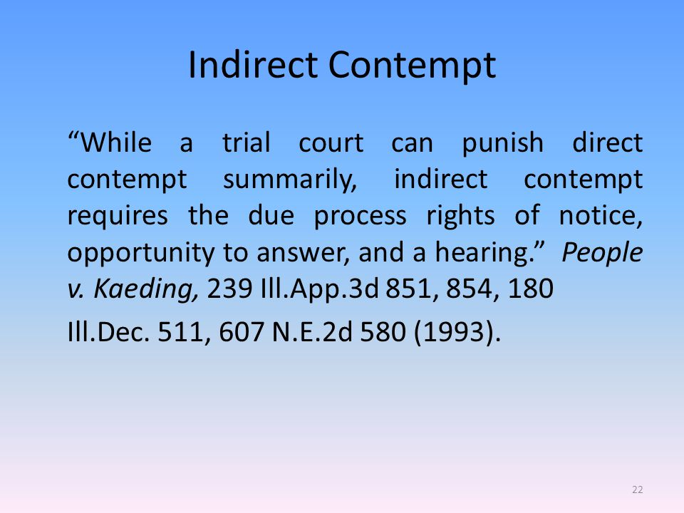 Indirect Contempt While a trial court can punish direct contempt summarily, indirect contempt requires the due process rights of notice, opportunity to answer, and a hearing. People v.