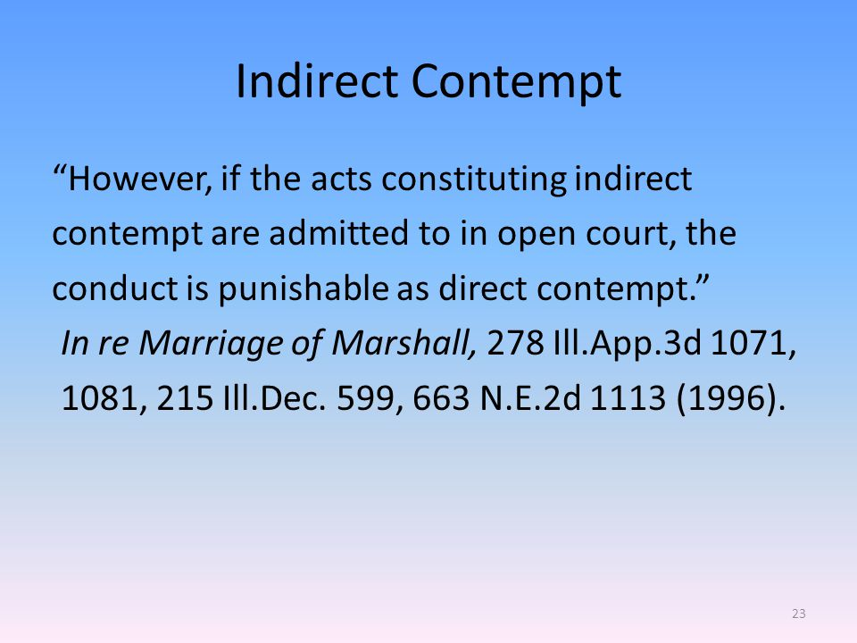 Indirect Contempt However, if the acts constituting indirect contempt are admitted to in open court, the conduct is punishable as direct contempt. In re Marriage of Marshall, 278 Ill.App.3d 1071, 1081, 215 Ill.Dec.