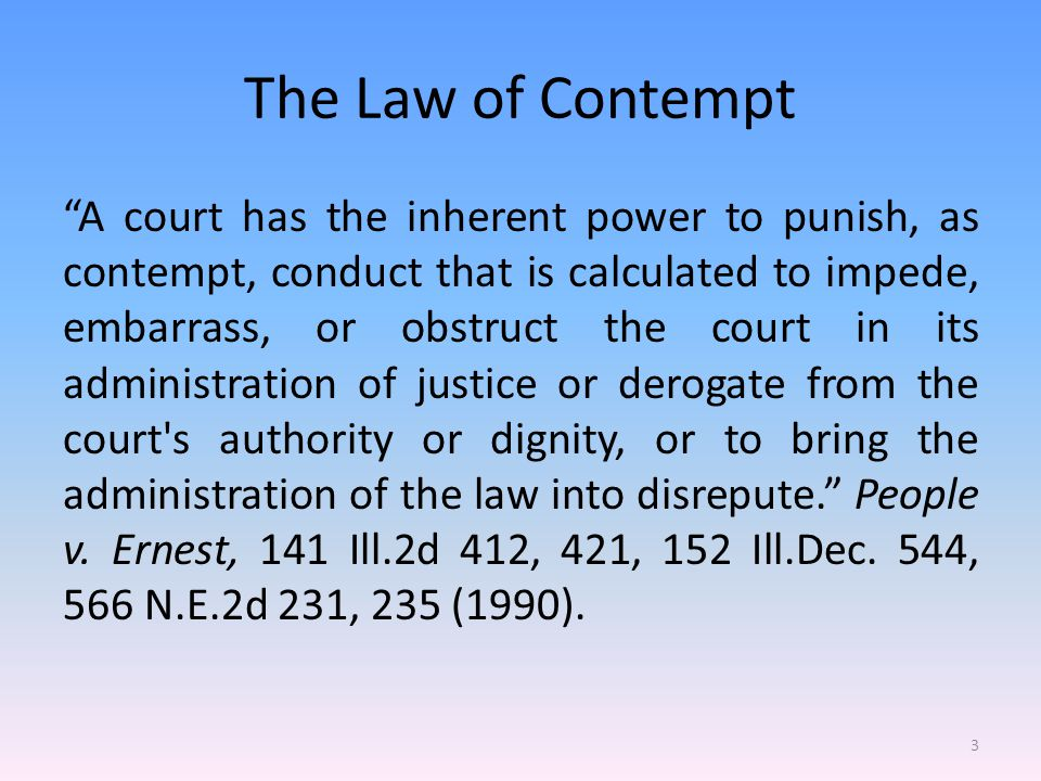 The Law of Contempt It is well established law that all courts have the inherent power to punish contempt; such power is essential to the maintenance of their authority and the administration of judicial powers. People v.
