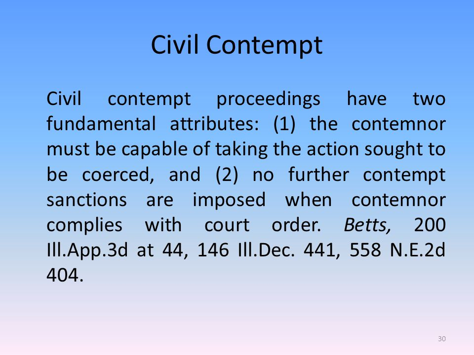 Civil Contempt Civil contempt proceedings have two fundamental attributes: (1) the contemnor must be capable of taking the action sought to be coerced, and (2) no further contempt sanctions are imposed when contemnor complies with court order.