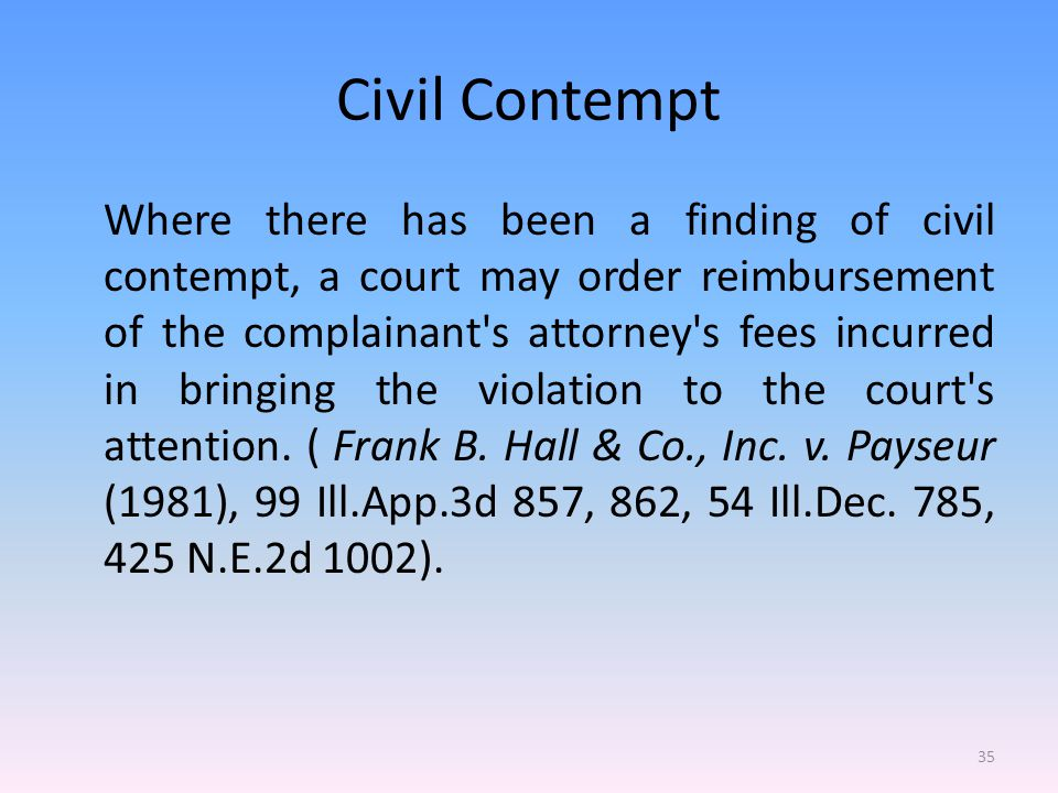 Civil Contempt Where there has been a finding of civil contempt, a court may order reimbursement of the complainant s attorney s fees incurred in bringing the violation to the court s attention.