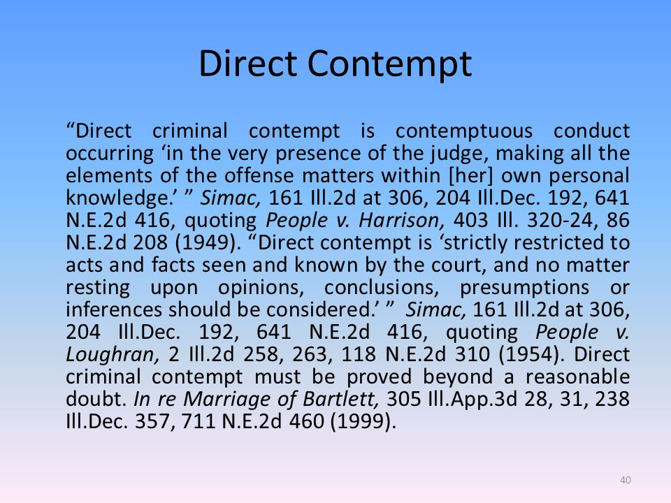 Direct Contempt Direct criminal contempt is contemptuous conduct occurring 'in the very presence of the judge, making all the elements of the offense matters within [her] own personal knowledge.' Simac, 161 Ill.2d at 306, 204 Ill.Dec.