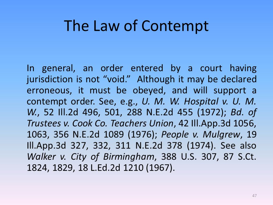 The Law of Contempt In general, an order entered by a court having jurisdiction is not void. Although it may be declared erroneous, it must be obeyed, and will support a contempt order.
