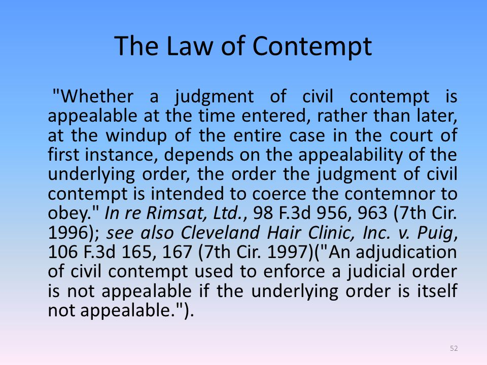 The Law of Contempt Whether a judgment of civil contempt is appealable at the time entered, rather than later, at the windup of the entire case in the court of first instance, depends on the appealability of the underlying order, the order the judgment of civil contempt is intended to coerce the contemnor to obey. In re Rimsat, Ltd., 98 F.3d 956, 963 (7th Cir.