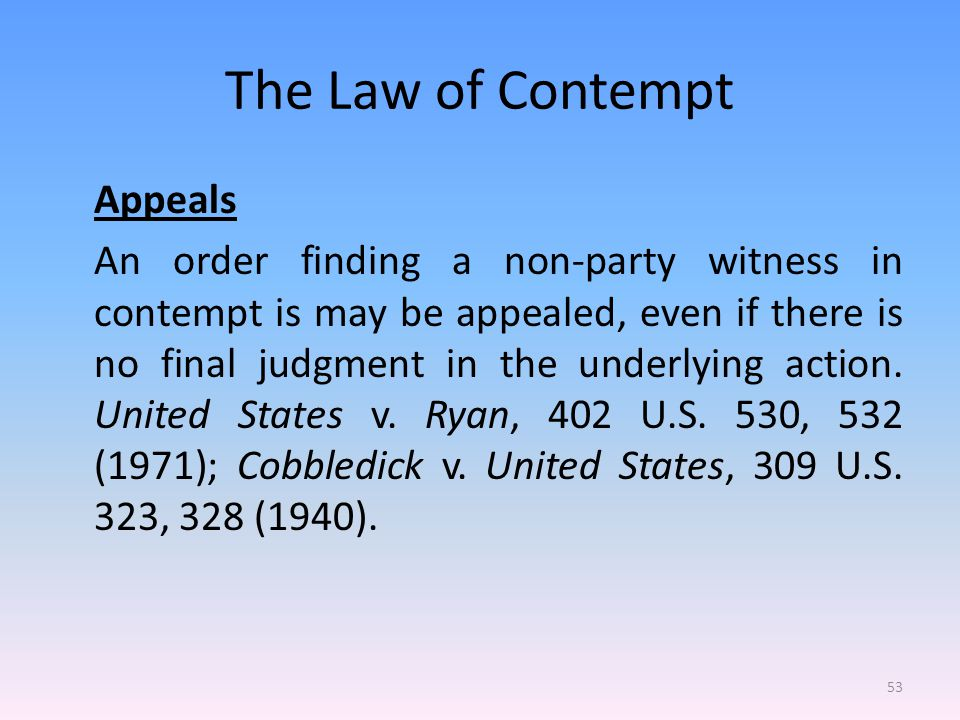 The Law of Contempt Appeals An order finding a non-party witness in contempt is may be appealed, even if there is no final judgment in the underlying action.