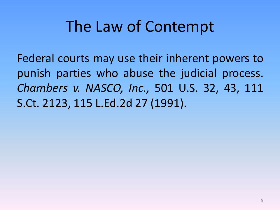The Law of Contempt These inherent powers include the power to assess attorney s fees when a party has acted in bad faith, vexatiously, wantonly, or for oppressive reasons (e.g.