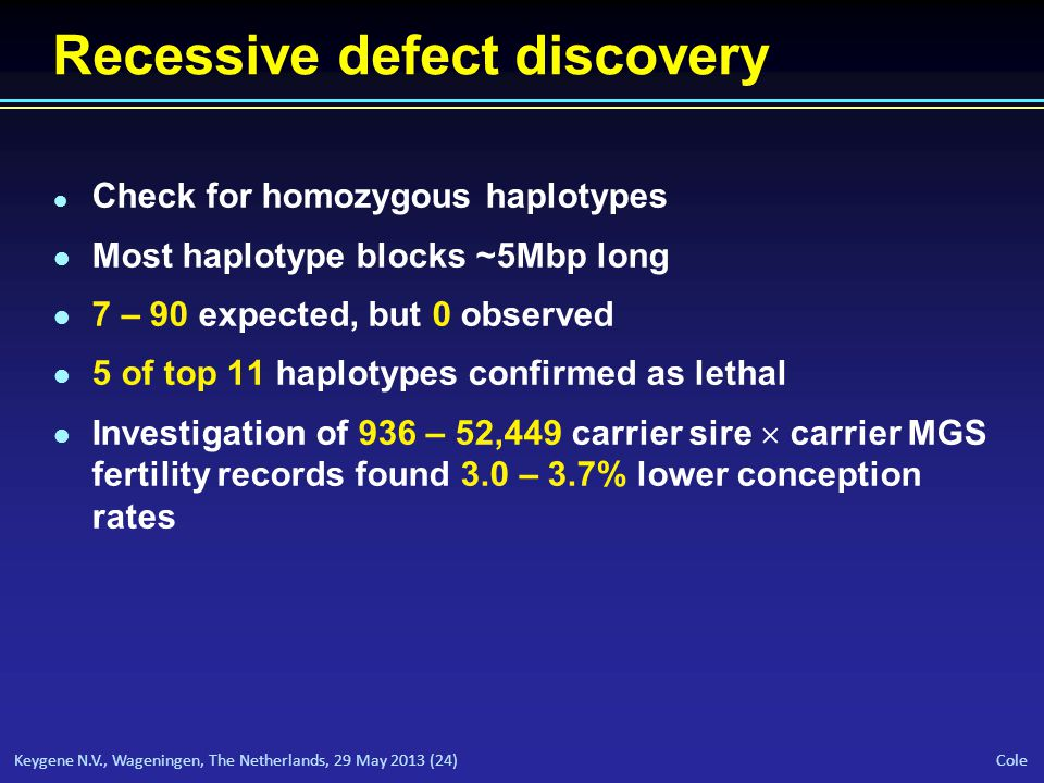 Keygene N.V., Wageningen, The Netherlands, 29 May 2013 (24) Cole Recessive defect discovery l Check for homozygous haplotypes l Most haplotype blocks ~5Mbp long l 7 – 90 expected, but 0 observed l 5 of top 11 haplotypes confirmed as lethal l Investigation of 936 – 52,449 carrier sire  carrier MGS fertility records found 3.0 – 3.7% lower conception rates