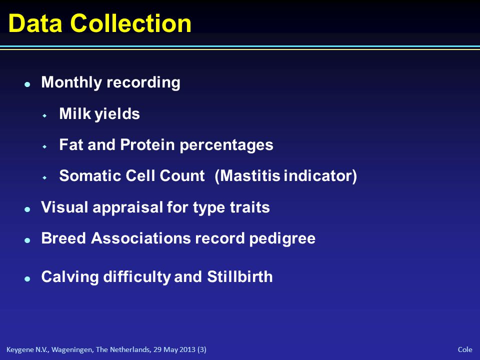 Keygene N.V., Wageningen, The Netherlands, 29 May 2013 (3) Cole Data Collection l Monthly recording w Milk yields w Fat and Protein percentages w Somatic Cell Count (Mastitis indicator) l Visual appraisal for type traits l Breed Associations record pedigree l Calving difficulty and Stillbirth