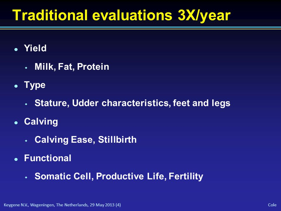 Keygene N.V., Wageningen, The Netherlands, 29 May 2013 (4) Cole Traditional evaluations 3X/year l Yield w Milk, Fat, Protein l Type w Stature, Udder characteristics, feet and legs l Calving w Calving Ease, Stillbirth l Functional w Somatic Cell, Productive Life, Fertility