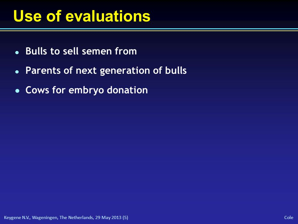 Keygene N.V., Wageningen, The Netherlands, 29 May 2013 (5) Cole Use of evaluations l Bulls to sell semen from l Parents of next generation of bulls l Cows for embryo donation