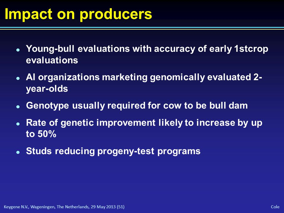 Keygene N.V., Wageningen, The Netherlands, 29 May 2013 (51) Cole Impact on producers l Young-bull evaluations with accuracy of early 1st­crop evaluations l AI organizations marketing genomically evaluated 2- year-olds l Genotype usually required for cow to be bull dam l Rate of genetic improvement likely to increase by up to 50% l Studs reducing progeny-test programs