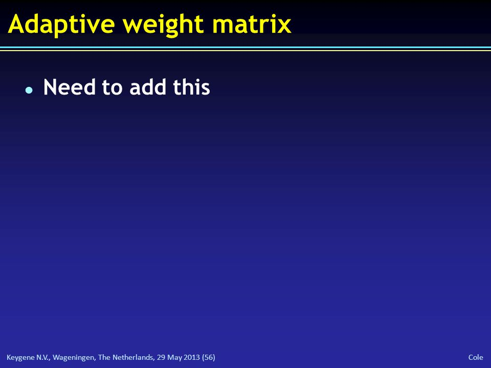 Keygene N.V., Wageningen, The Netherlands, 29 May 2013 (56) Cole Adaptive weight matrix l Need to add this