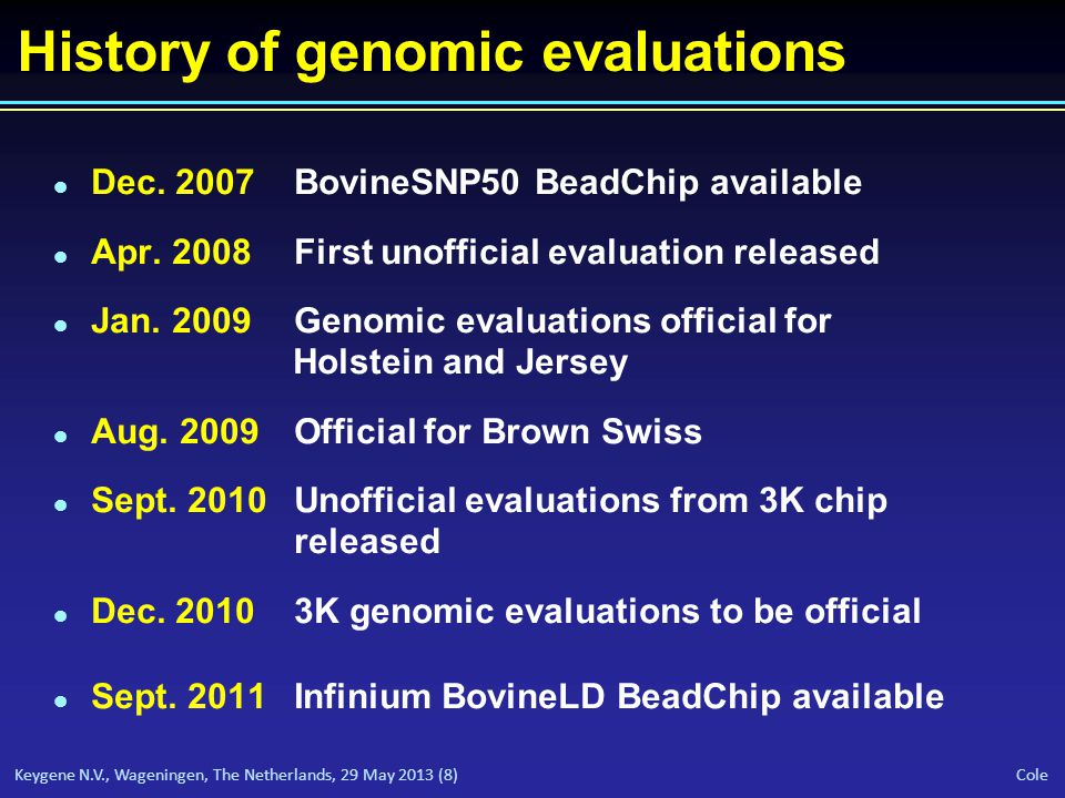 Keygene N.V., Wageningen, The Netherlands, 29 May 2013 (8) Cole History of genomic evaluations l Dec. 2007BovineSNP50 BeadChip available l Apr. 2008Fi