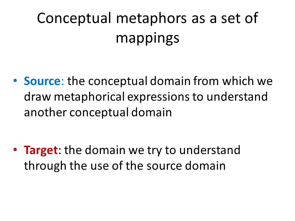 Conceptual metaphors as a set of mappings Source: the conceptual domain from which we draw metaphorical expressions to understand another conceptual domain Target: the domain we try to understand through the use of the source domain