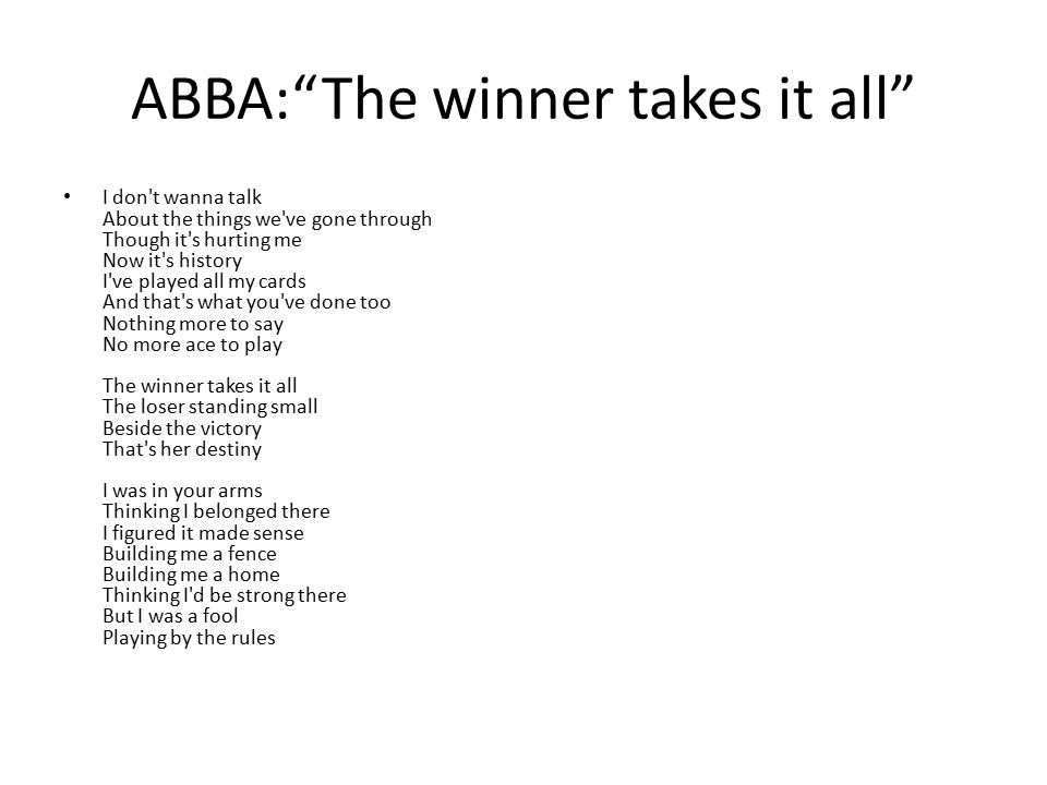 ABBA: The winner takes it all I don t wanna talk About the things we ve gone through Though it s hurting me Now it s history I ve played all my cards And that s what you ve done too Nothing more to say No more ace to play The winner takes it all The loser standing small Beside the victory That s her destiny I was in your arms Thinking I belonged there I figured it made sense Building me a fence Building me a home Thinking I d be strong there But I was a fool Playing by the rules