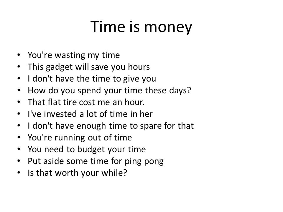 You re wasting my time This gadget will save you hours I don t have the time to give you How do you spend your time these days.