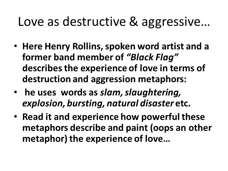 Love as destructive & aggressive… Here Henry Rollins, spoken word artist and a former band member of Black Flag describes the experience of love in terms of destruction and aggression metaphors: he uses words as slam, slaughtering, explosion, bursting, natural disaster etc.
