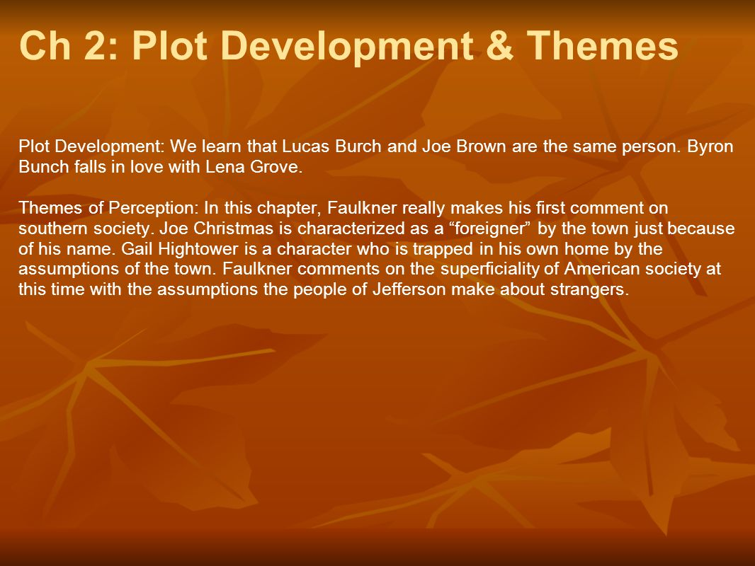 Ch 2: Plot Development & Themes Plot Development: We learn that Lucas Burch and Joe Brown are the same person. Byron Bunch falls in love with Lena Gro