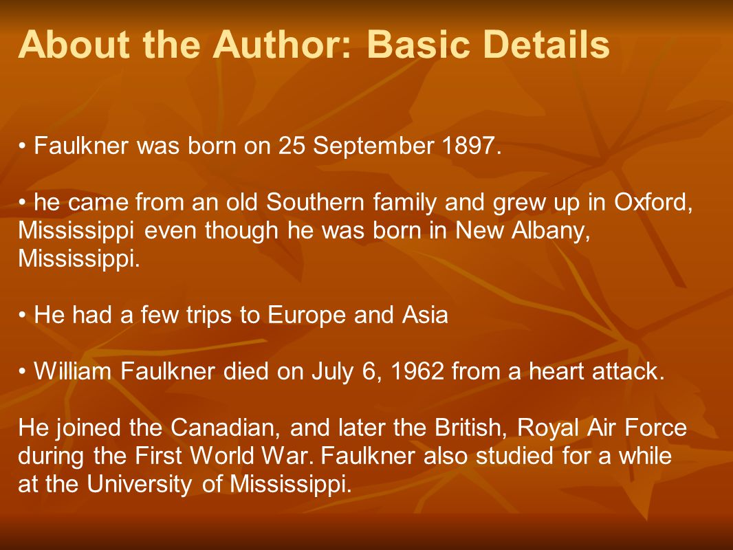 About the Author: Basic Details Faulkner was born on 25 September 1897. he came from an old Southern family and grew up in Oxford, Mississippi even th