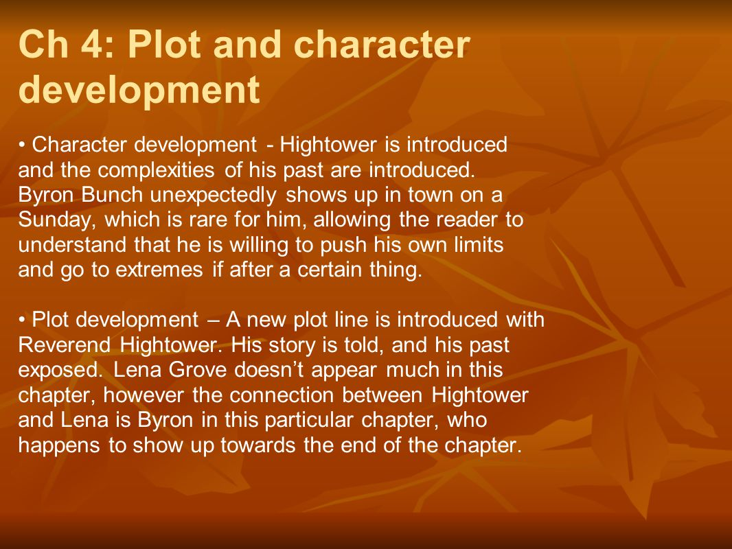 Ch 4: Plot and character development Character development - Hightower is introduced and the complexities of his past are introduced. Byron Bunch unex