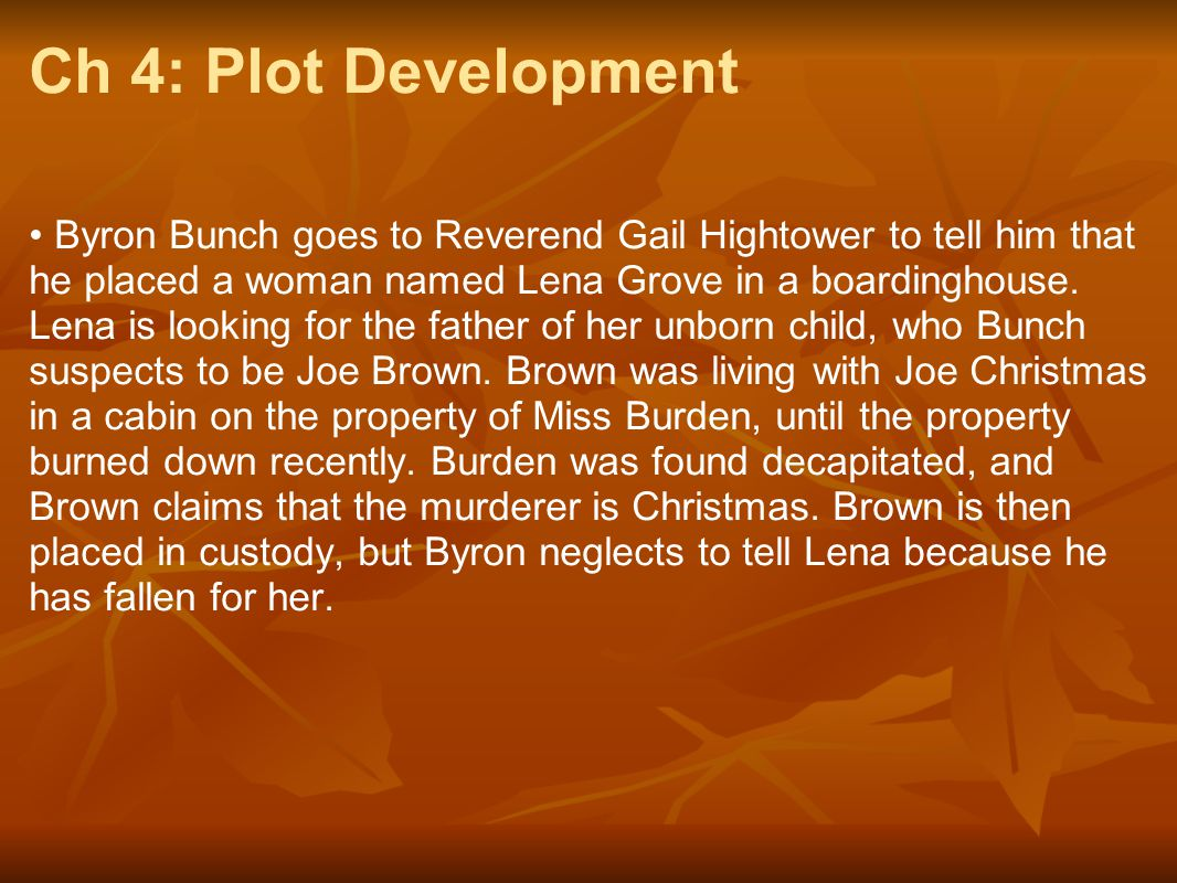 Ch 4: Plot Development Byron Bunch goes to Reverend Gail Hightower to tell him that he placed a woman named Lena Grove in a boardinghouse. Lena is loo