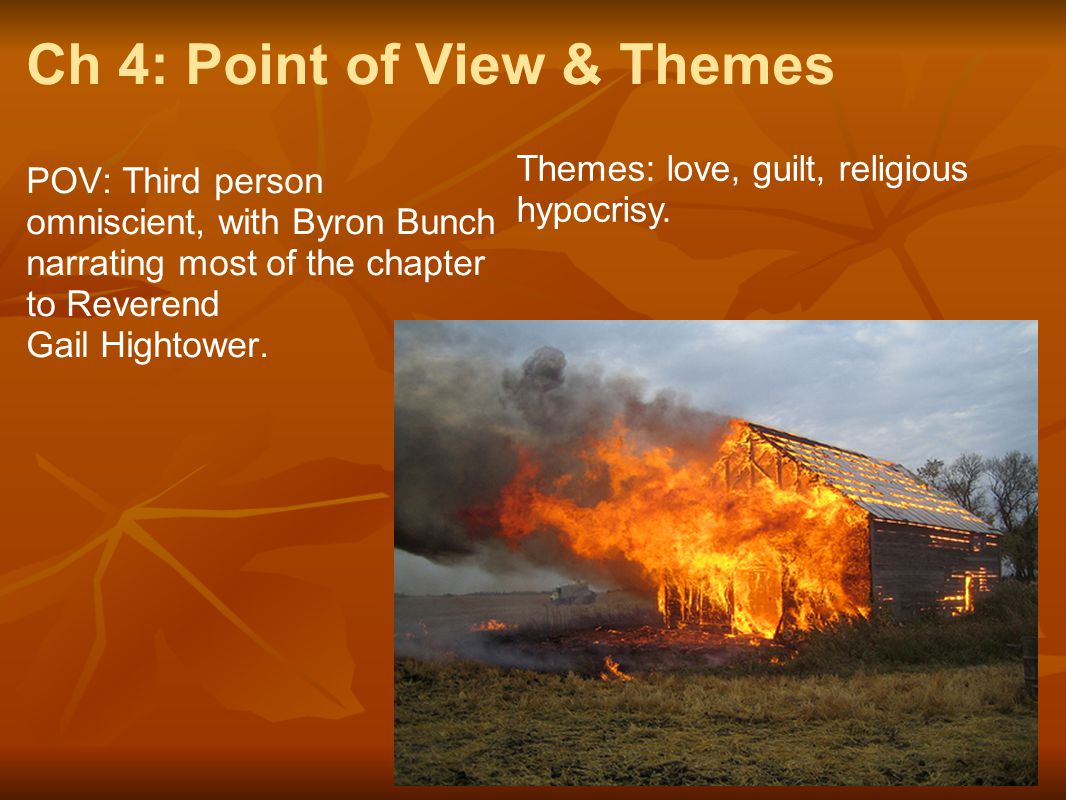 Ch 4: Point of View & Themes POV: Third person omniscient, with Byron Bunch narrating most of the chapter to Reverend Gail Hightower. Themes: love, gu