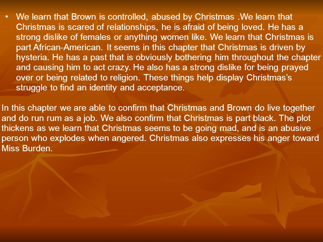 We learn that Brown is controlled, abused by Christmas.We learn that Christmas is scared of relationships, he is afraid of being loved. He has a stron
