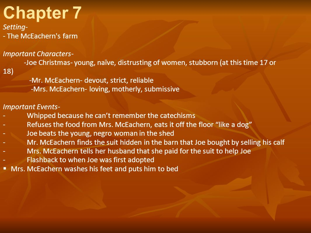 Chapter 7 Setting- - The McEachern's farm Important Characters- -Joe Christmas- young, naïve, distrusting of women, stubborn (at this time 17 or 18) -
