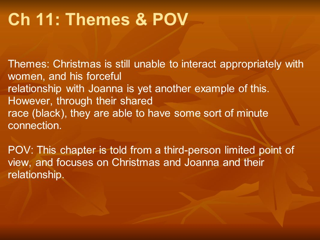 Ch 11: Themes & POV Themes: Christmas is still unable to interact appropriately with women, and his forceful relationship with Joanna is yet another e