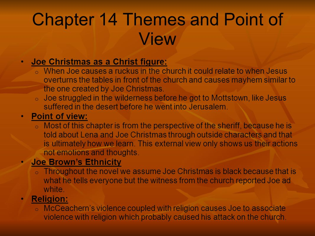 Chapter 14 Themes and Point of View Joe Christmas as a Christ figure: o When Joe causes a ruckus in the church it could relate to when Jesus overturns