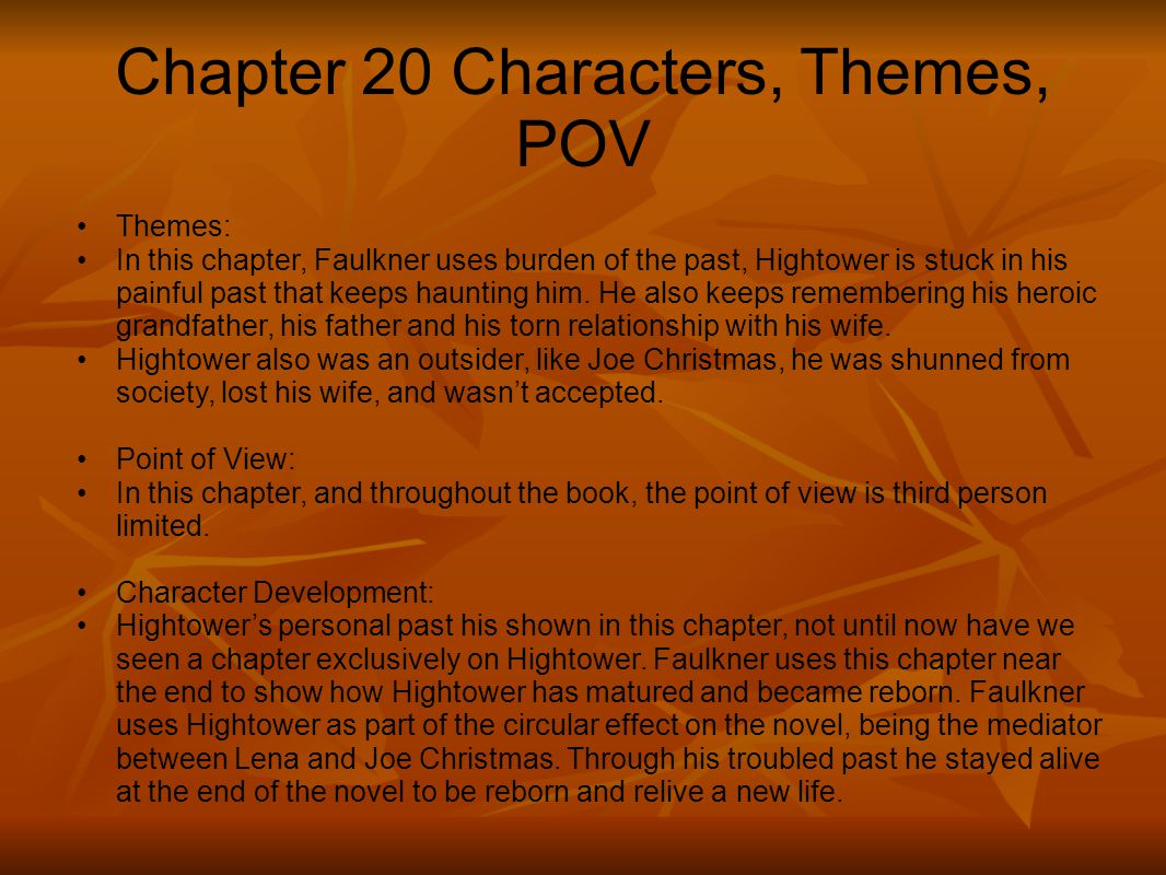 Chapter 20 Characters, Themes, POV Themes: In this chapter, Faulkner uses burden of the past, Hightower is stuck in his painful past that keeps haunti
