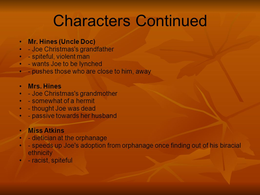Characters Continued Mr. Hines (Uncle Doc) - Joe Christmas's grandfather - spiteful, violent man - wants Joe to be lynched - pushes those who are clos