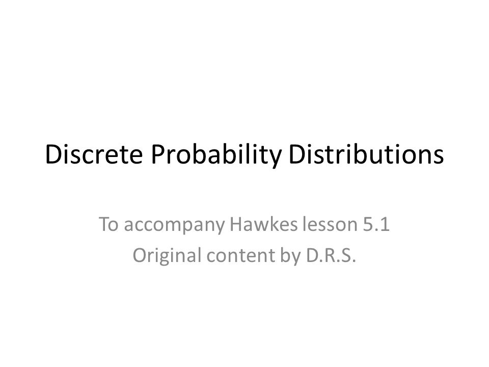 Discrete Probability Distributions To accompany Hawkes lesson 5.1 Original content by D.R.S.