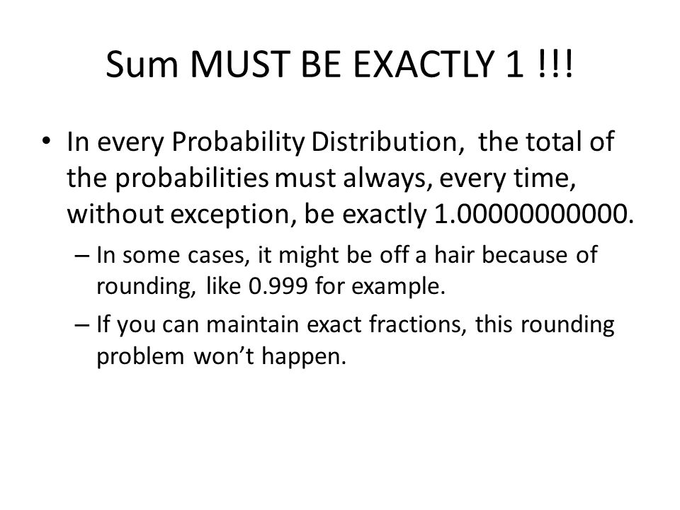 Sum MUST BE EXACTLY 1 !!! In every Probability Distribution, the total of the probabilities must always, every time, without exception, be exactly 1.0