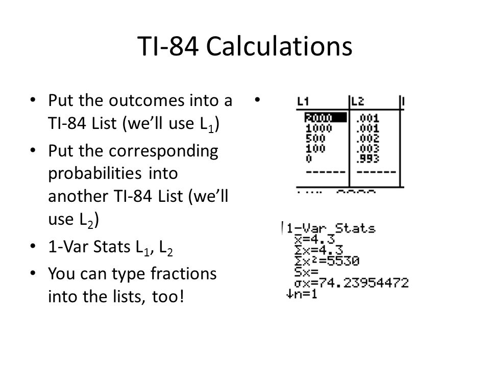 TI-84 Calculations Put the outcomes into a TI-84 List (we'll use L 1 ) Put the corresponding probabilities into another TI-84 List (we'll use L 2 ) 1-