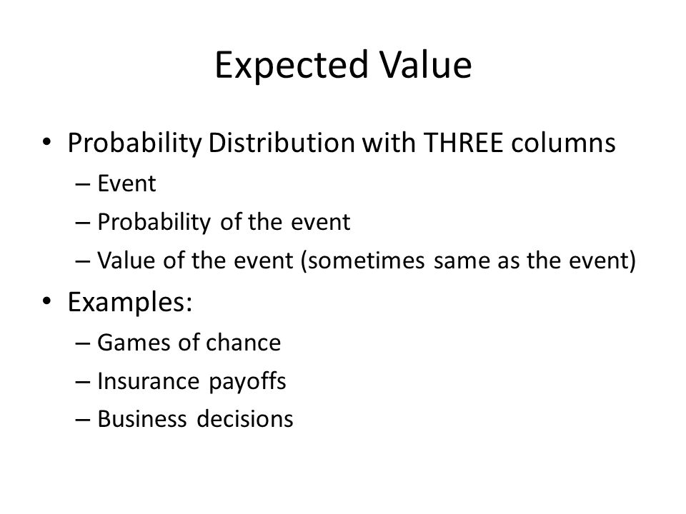 Expected Value Probability Distribution with THREE columns – Event – Probability of the event – Value of the event (sometimes same as the event) Examp