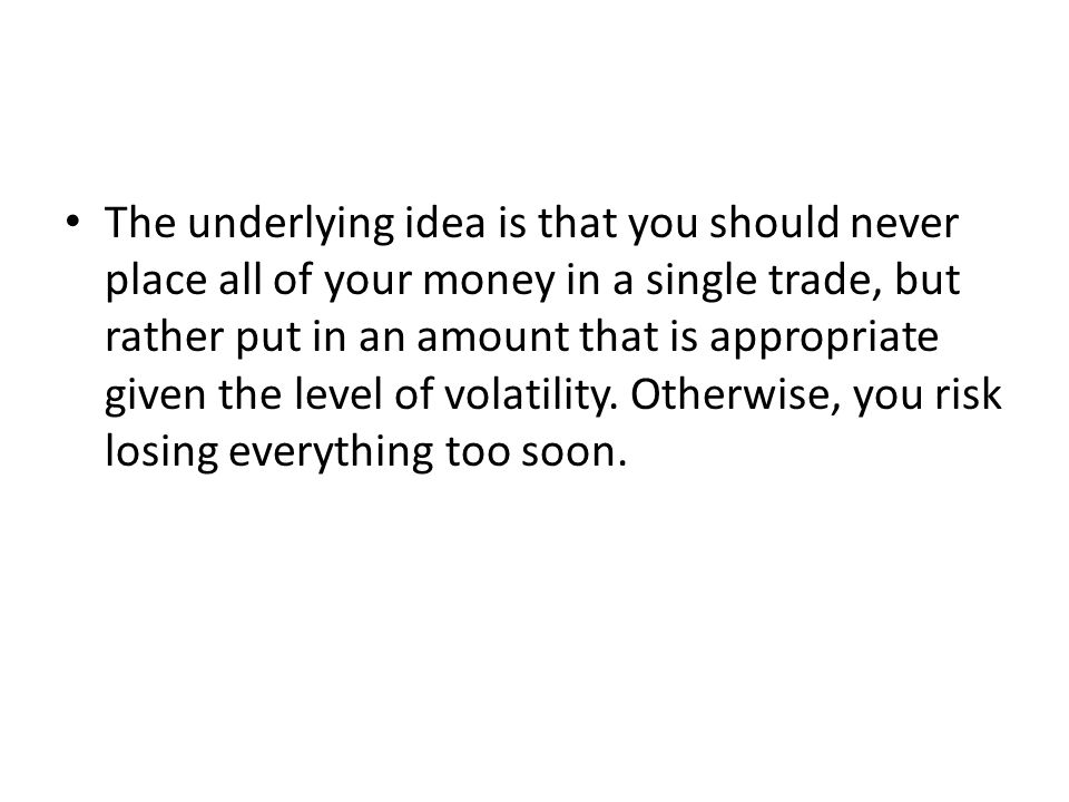 The underlying idea is that you should never place all of your money in a single trade, but rather put in an amount that is appropriate given the level of volatility.