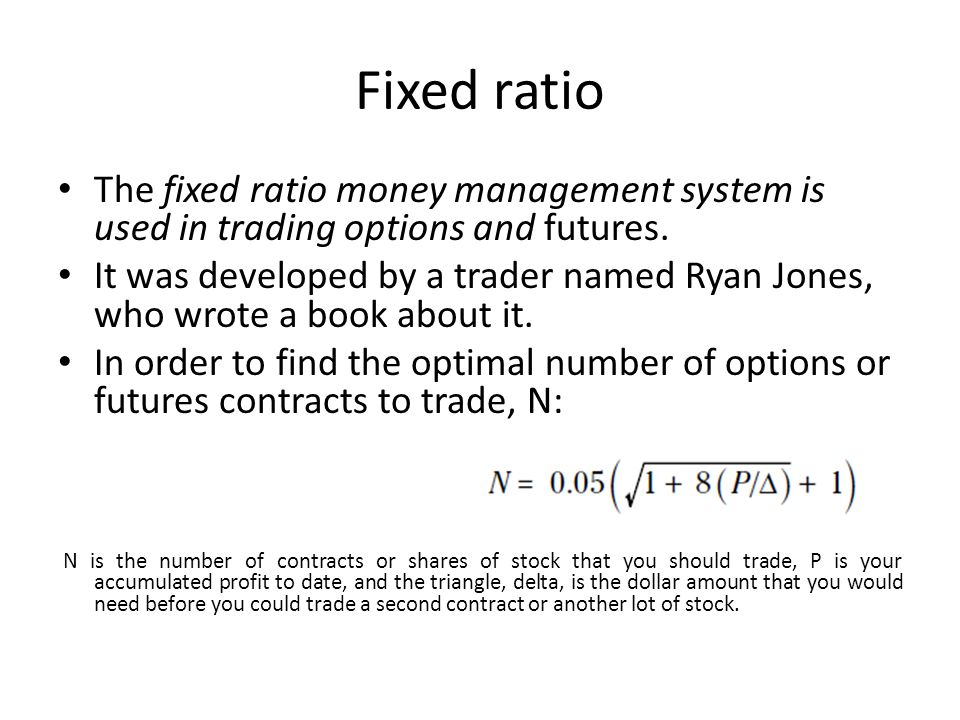 Fixed ratio The fixed ratio money management system is used in trading options and futures.