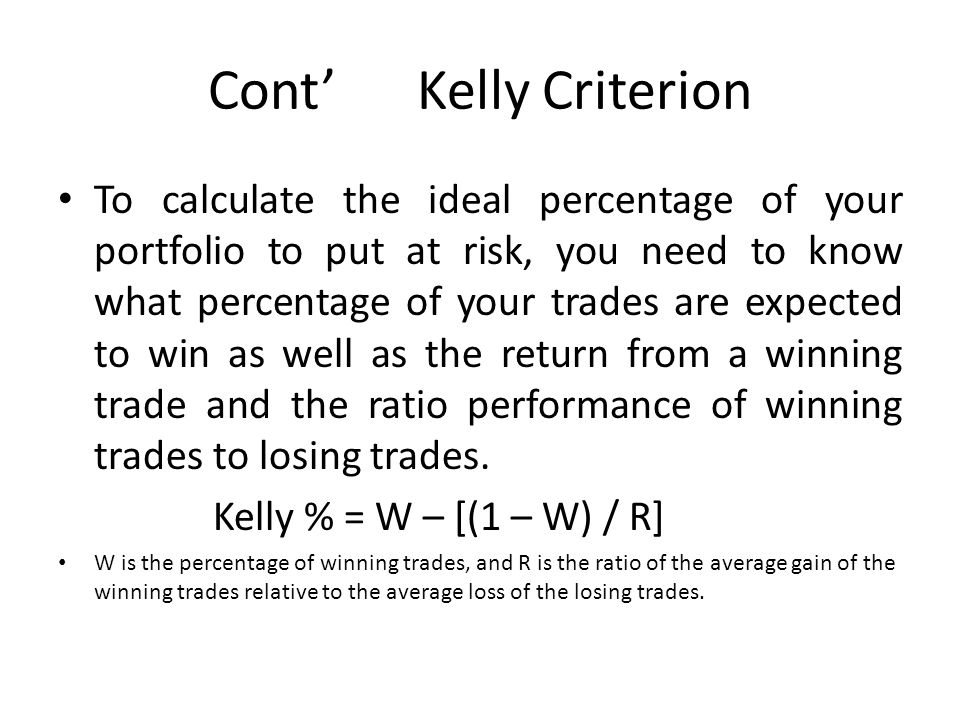 Cont' Kelly Criterion To calculate the ideal percentage of your portfolio to put at risk, you need to know what percentage of your trades are expected to win as well as the return from a winning trade and the ratio performance of winning trades to losing trades.