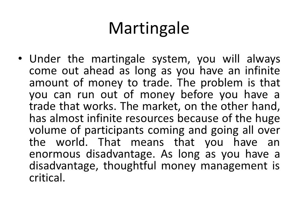 Martingale Under the martingale system, you will always come out ahead as long as you have an infinite amount of money to trade.