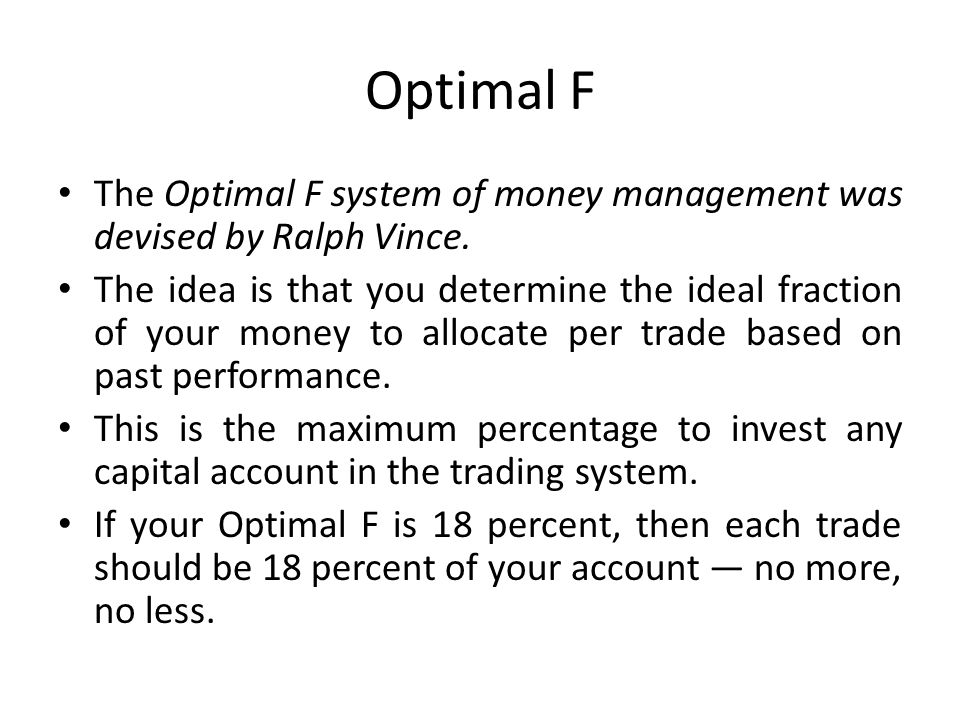Optimal F The Optimal F system of money management was devised by Ralph Vince.