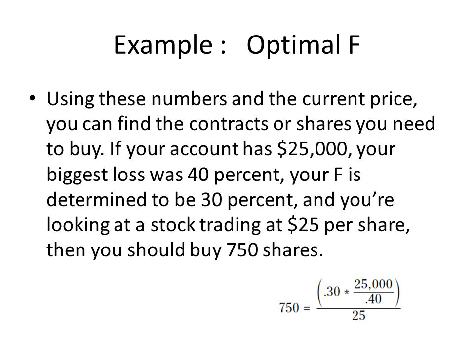 Example : Optimal F Using these numbers and the current price, you can find the contracts or shares you need to buy.
