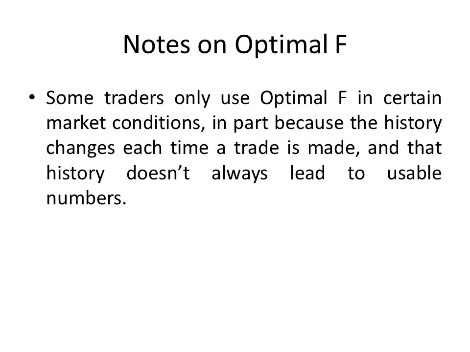 Notes on Optimal F Some traders only use Optimal F in certain market conditions, in part because the history changes each time a trade is made, and that history doesn't always lead to usable numbers.