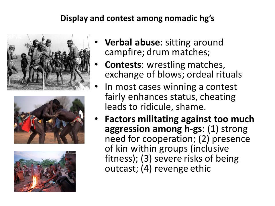 Display and contest among nomadic hg's Verbal abuse: sitting around campfire; drum matches; Contests: wrestling matches, exchange of blows; ordeal rituals In most cases winning a contest fairly enhances status, cheating leads to ridicule, shame.